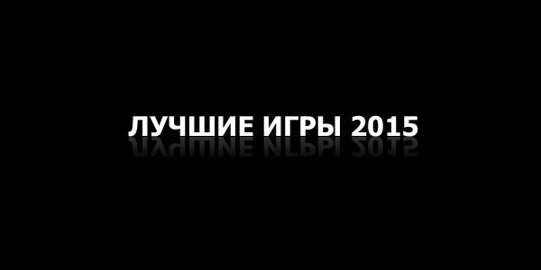 Лучшие игры 2015 года по нашему скромному мнению - Наш ТОП-5